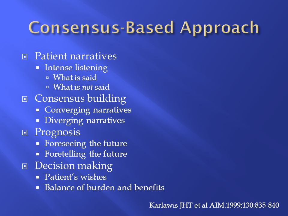  Patient narratives  Intense listening  What is said  What is not said  Consensus building  Converging narratives  Diverging narratives  Prognosis  Foreseeing the future  Foretelling the future  Decision making  Patient's wishes  Balance of burden and benefits Karlawis JHT et al AIM.1999;130:835-840