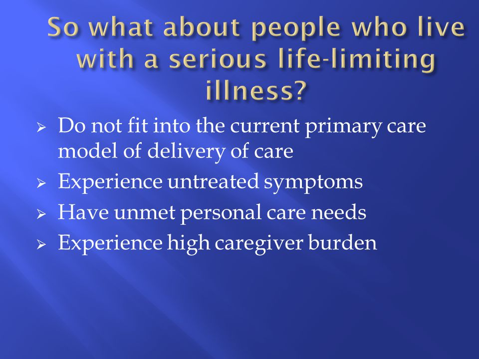  Do not fit into the current primary care model of delivery of care  Experience untreated symptoms  Have unmet personal care needs  Experience hig