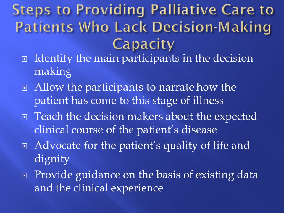  Identify the main participants in the decision making  Allow the participants to narrate how the patient has come to this stage of illness  Teach the decision makers about the expected clinical course of the patient's disease  Advocate for the patient's quality of life and dignity  Provide guidance on the basis of existing data and the clinical experience