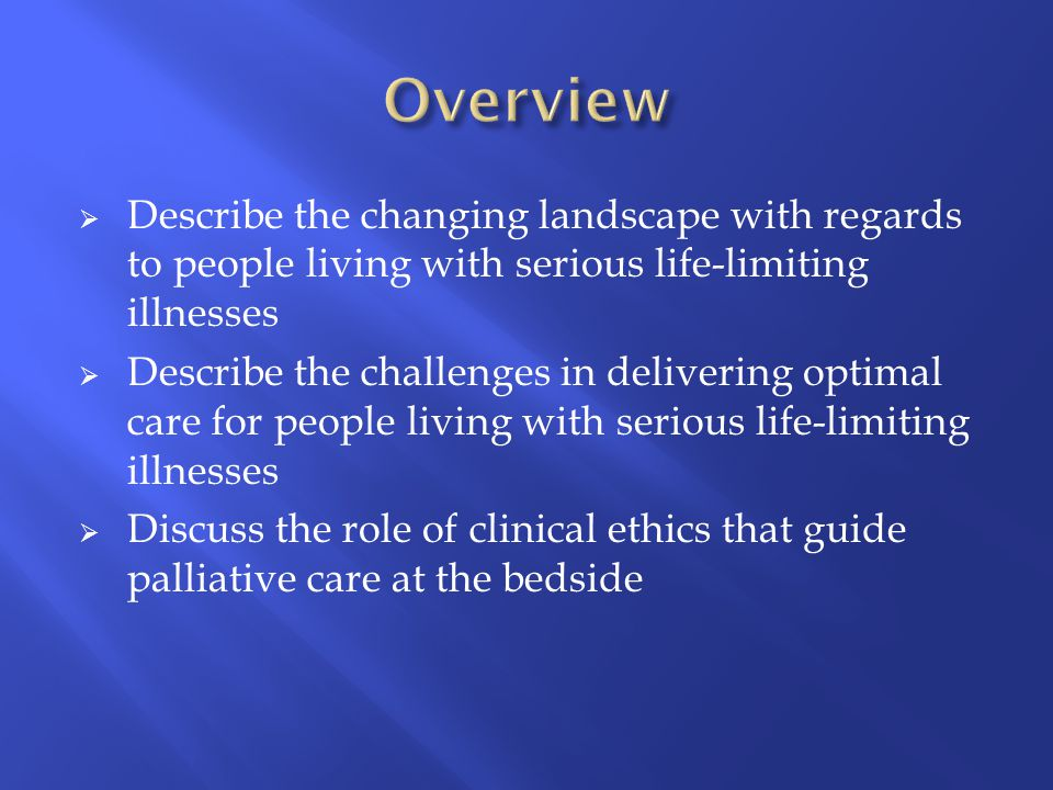  Describe the changing landscape with regards to people living with serious life-limiting illnesses  Describe the challenges in delivering optimal care for people living with serious life-limiting illnesses  Discuss the role of clinical ethics that guide palliative care at the bedside