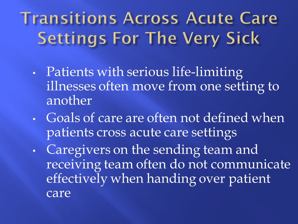 Patients with serious life-limiting illnesses often move from one setting to another Goals of care are often not defined when patients cross acute car