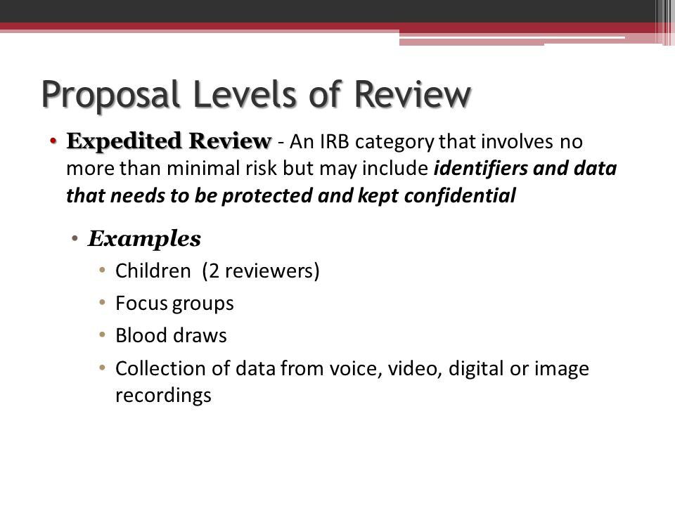 Proposal Levels of Review Expedited Review Expedited Review - An IRB category that involves no more than minimal risk but may include identifiers and data that needs to be protected and kept confidential Examples Children (2 reviewers) Focus groups Blood draws Collection of data from voice, video, digital or image recordings