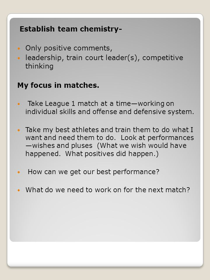 Establish team chemistry- Only positive comments, leadership, train court leader(s), competitive thinking My focus in matches.