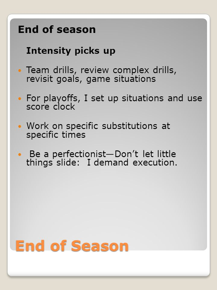 End of Season End of season Intensity picks up Team drills, review complex drills, revisit goals, game situations For playoffs, I set up situations and use score clock Work on specific substitutions at specific times Be a perfectionist—Don't let little things slide: I demand execution.