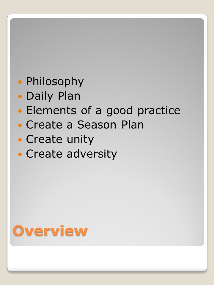 Overview Philosophy Daily Plan Elements of a good practice Create a Season Plan Create unity Create adversity