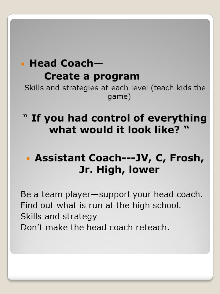 Head Coach— Create a program Skills and strategies at each level (teach kids the game) If you had control of everything what would it look like.