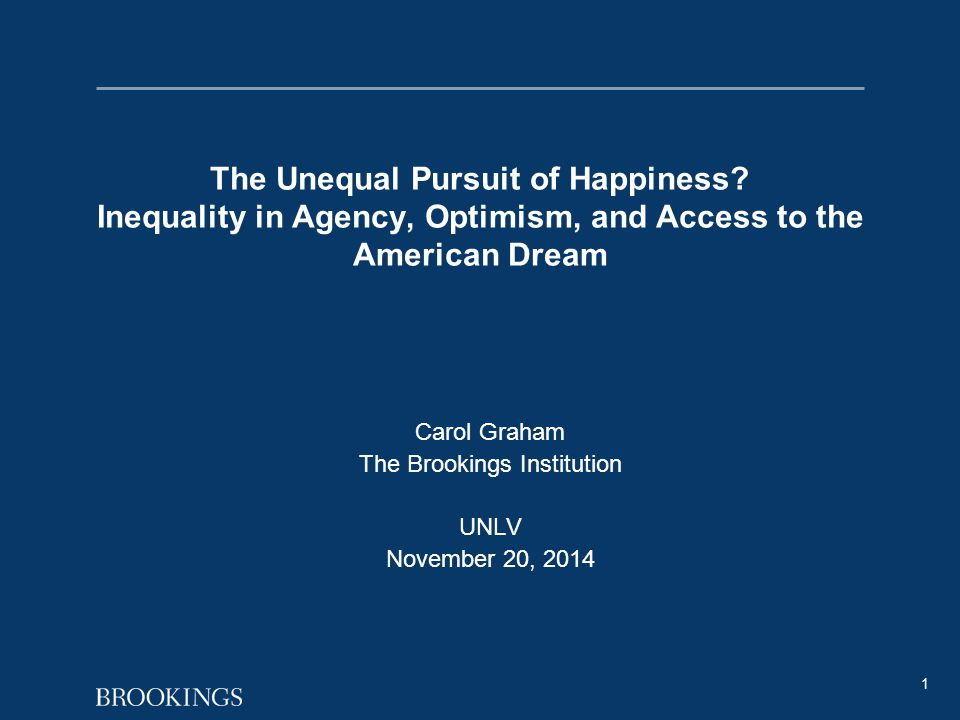 1 The Unequal Pursuit of Happiness? Inequality in Agency, Optimism, and Access to the American Dream Carol Graham The Brookings Institution UNLV Novem