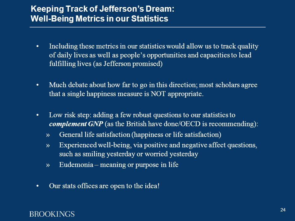 24 Keeping Track of Jefferson's Dream: Well-Being Metrics in our Statistics Including these metrics in our statistics would allow us to track quality of daily lives as well as people's opportunities and capacities to lead fulfilling lives (as Jefferson promised) Much debate about how far to go in this direction; most scholars agree that a single happiness measure is NOT appropriate.
