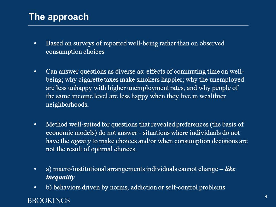4 The approach Based on surveys of reported well-being rather than on observed consumption choices Can answer questions as diverse as: effects of commuting time on well- being; why cigarette taxes make smokers happier; why the unemployed are less unhappy with higher unemployment rates; and why people of the same income level are less happy when they live in wealthier neighborhoods.
