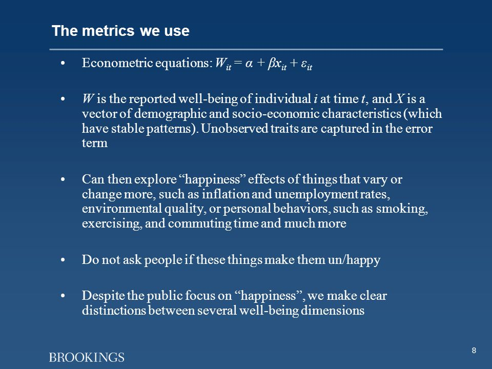 8 The metrics we use Econometric equations: W it = α + βx it + ε it W is the reported well-being of individual i at time t, and X is a vector of demog