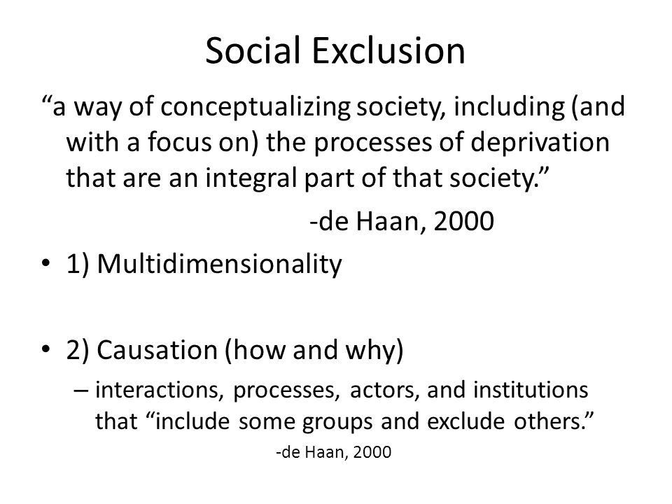 Social Exclusion a way of conceptualizing society, including (and with a focus on) the processes of deprivation that are an integral part of that society. -de Haan, 2000 1) Multidimensionality 2) Causation (how and why) – interactions, processes, actors, and institutions that include some groups and exclude others. -de Haan, 2000