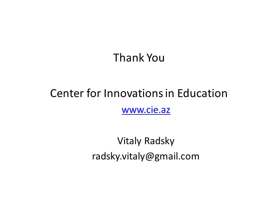 Thank You Center for Innovations in Education www.cie.az Vitaly Radsky radsky.vitaly@gmail.com