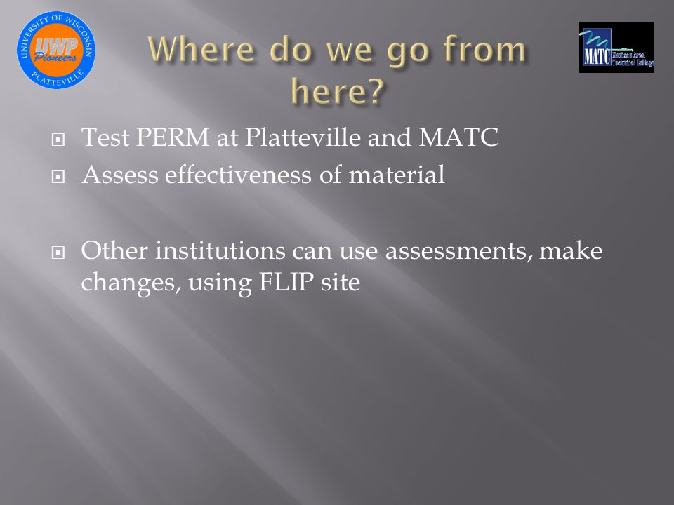  Test PERM at Platteville and MATC  Assess effectiveness of material  Other institutions can use assessments, make changes, using FLIP site