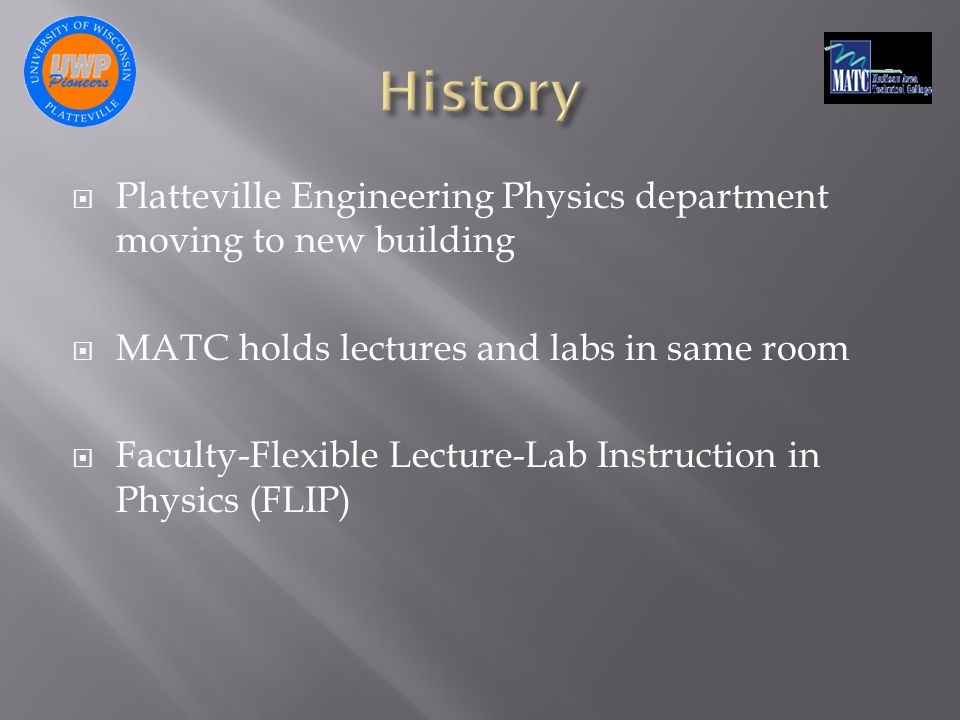  Platteville Engineering Physics department moving to new building  MATC holds lectures and labs in same room  Faculty-Flexible Lecture-Lab Instruction in Physics (FLIP)