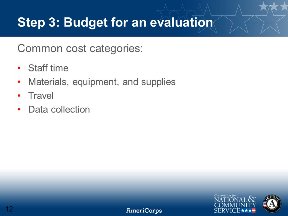 Step 3: Budget for an evaluation Common cost categories: Staff time Materials, equipment, and supplies Travel Data collection 12