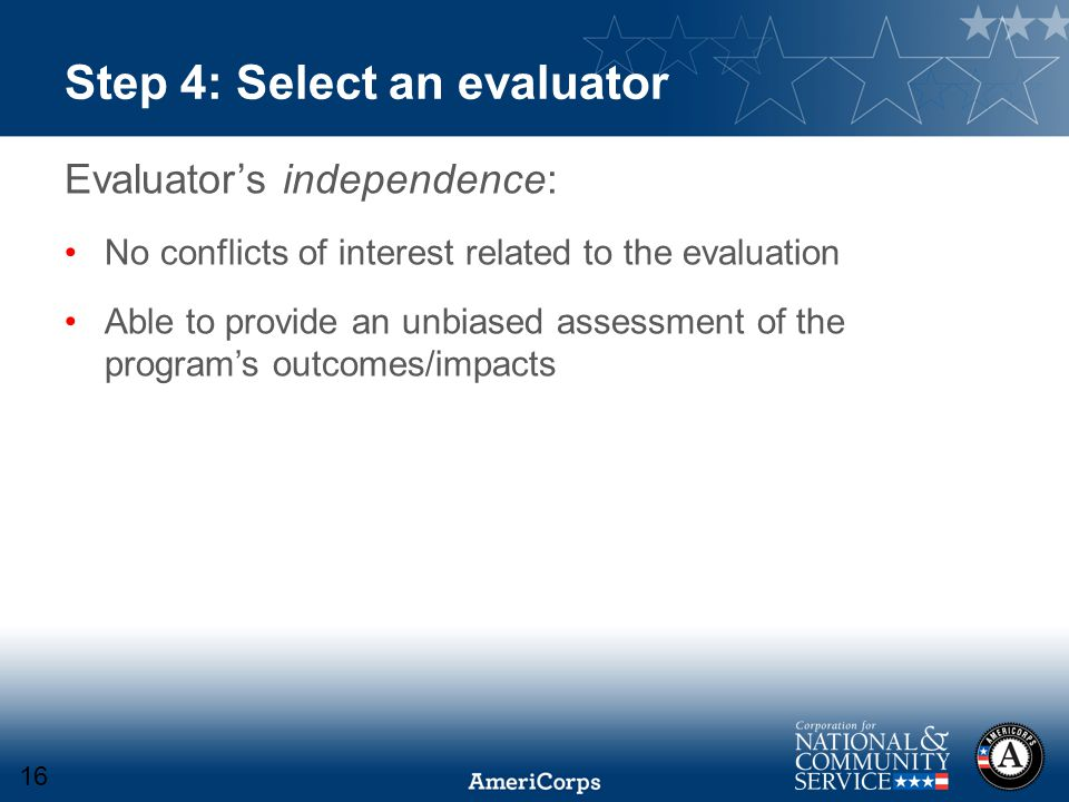Step 4: Select an evaluator Evaluator's independence: No conflicts of interest related to the evaluation Able to provide an unbiased assessment of the program's outcomes/impacts 16