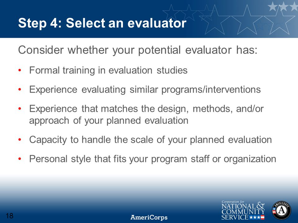 Step 4: Select an evaluator Consider whether your potential evaluator has: Formal training in evaluation studies Experience evaluating similar programs/interventions Experience that matches the design, methods, and/or approach of your planned evaluation Capacity to handle the scale of your planned evaluation Personal style that fits your program staff or organization 18