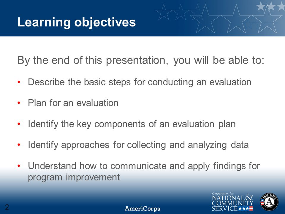 Learning objectives By the end of this presentation, you will be able to: Describe the basic steps for conducting an evaluation Plan for an evaluation Identify the key components of an evaluation plan Identify approaches for collecting and analyzing data Understand how to communicate and apply findings for program improvement 2