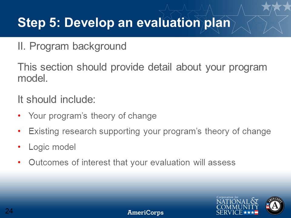 Step 5: Develop an evaluation plan II. Program background This section should provide detail about your program model. It should include: Your program
