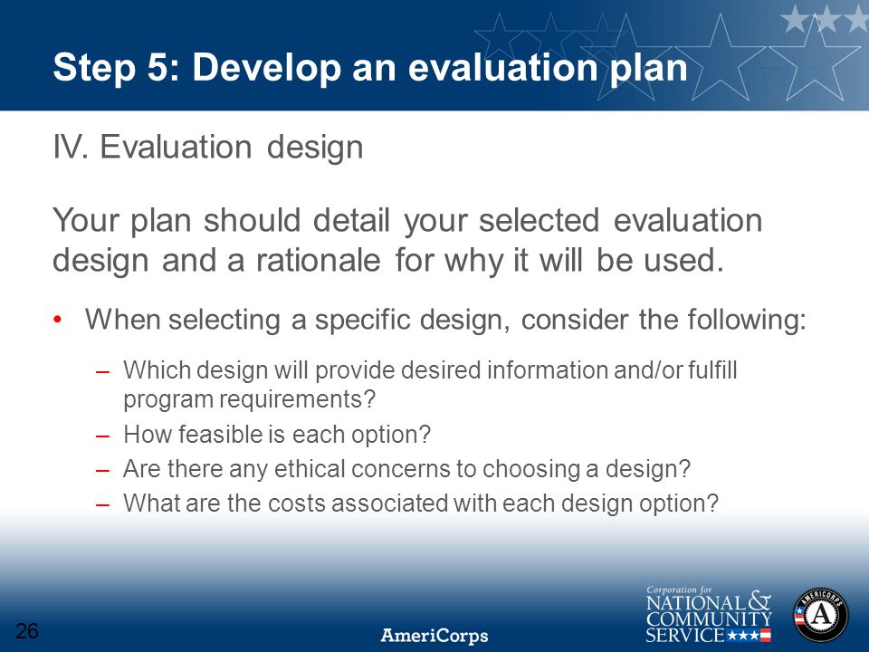 Step 5: Develop an evaluation plan IV. Evaluation design Your plan should detail your selected evaluation design and a rationale for why it will be us