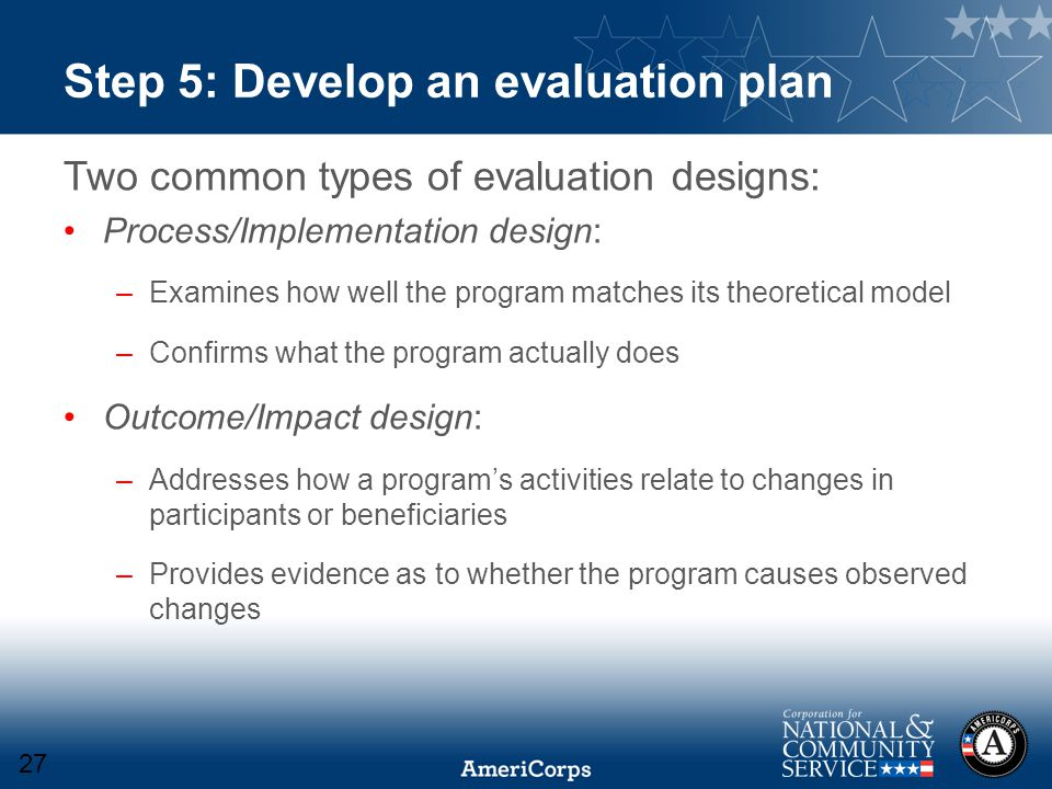 Step 5: Develop an evaluation plan Two common types of evaluation designs: Process/Implementation design: –Examines how well the program matches its theoretical model –Confirms what the program actually does Outcome/Impact design: –Addresses how a program's activities relate to changes in participants or beneficiaries –Provides evidence as to whether the program causes observed changes 27