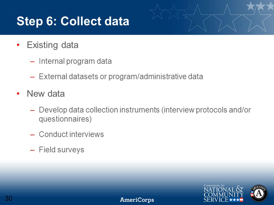 Step 6: Collect data Existing data –Internal program data –External datasets or program/administrative data New data –Develop data collection instruments (interview protocols and/or questionnaires) –Conduct interviews –Field surveys 30