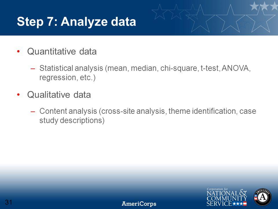 Step 7: Analyze data Quantitative data –Statistical analysis (mean, median, chi-square, t-test, ANOVA, regression, etc.) Qualitative data –Content ana