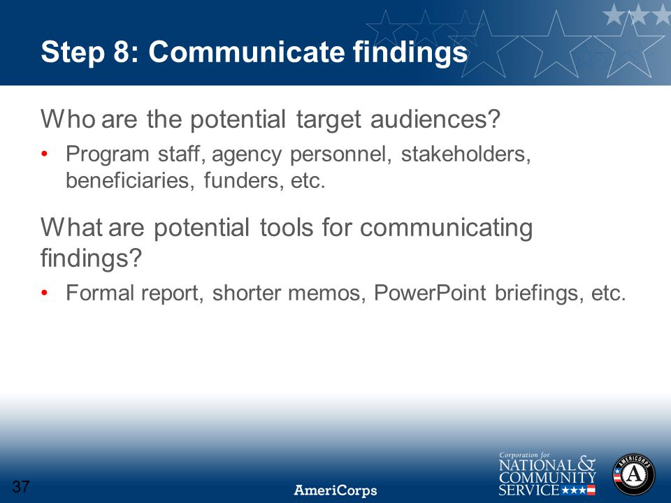 Step 8: Communicate findings Who are the potential target audiences? Program staff, agency personnel, stakeholders, beneficiaries, funders, etc. What
