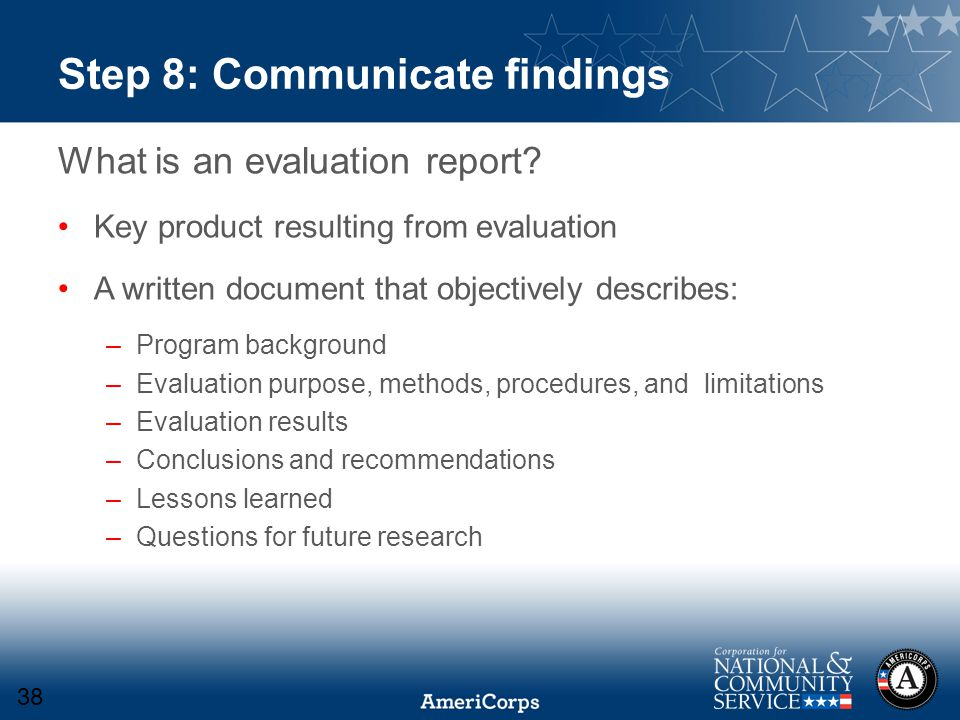 Step 8: Communicate findings What is an evaluation report? Key product resulting from evaluation A written document that objectively describes: –Progr