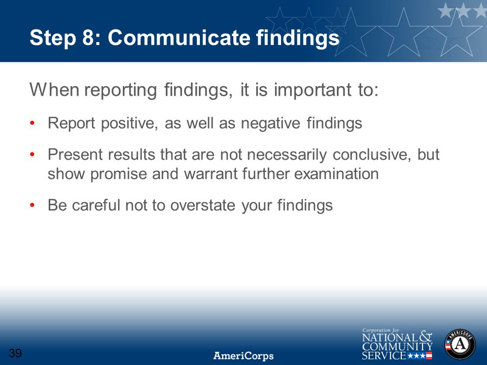 Step 8: Communicate findings When reporting findings, it is important to: Report positive, as well as negative findings Present results that are not necessarily conclusive, but show promise and warrant further examination Be careful not to overstate your findings 39