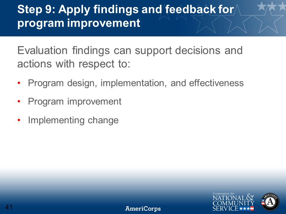 Step 9: Apply findings and feedback for program improvement Evaluation findings can support decisions and actions with respect to: Program design, implementation, and effectiveness Program improvement Implementing change 41