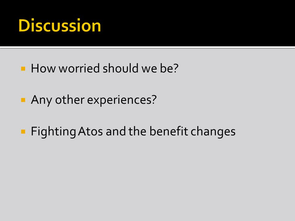  How worried should we be  Any other experiences  Fighting Atos and the benefit changes