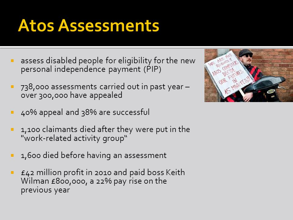  assess disabled people for eligibility for the new personal independence payment (PIP)  738,000 assessments carried out in past year – over 300,000 have appealed  40% appeal and 38% are successful  1,100 claimants died after they were put in the work-related activity group  1,600 died before having an assessment  £42 million profit in 2010 and paid boss Keith Wilman £800,000, a 22% pay rise on the previous year
