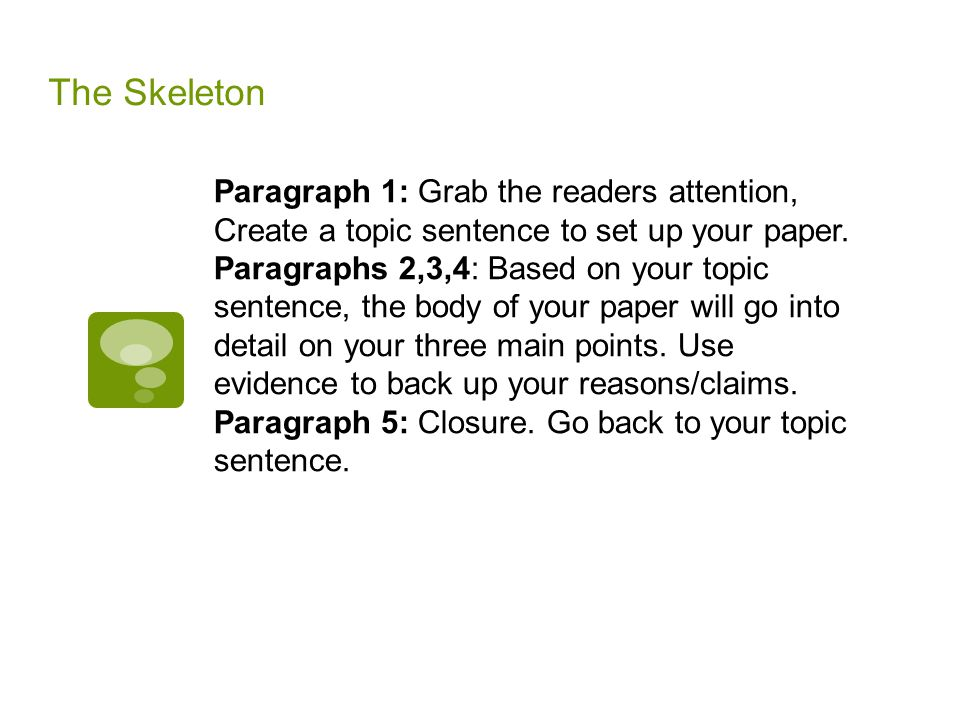 The Skeleton Paragraph 1: Grab the readers attention, Create a topic sentence to set up your paper.