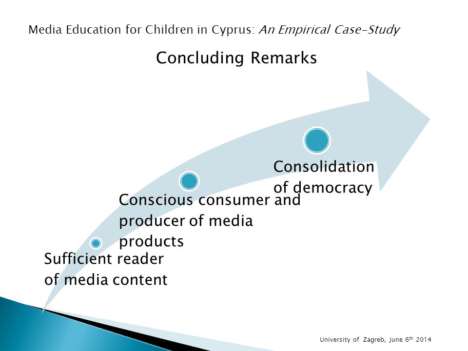 Concluding Remarks Media Education for Children in Cyprus: An Empirical Case-Study Sufficient reader of media content Conscious consumer and producer of media products Consolidation of democracy University of Zagreb, June 6 th 2014
