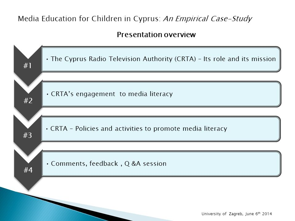 #1 The Cyprus Radio Television Authority (CRTA) – Its role and its mission University of Zagreb, June 6 th 2014 Presentation overview #2 CRTA's engagement to media literacy #3 CRTA – Policies and activities to promote media literacy #4 Comments, feedback, Q &A session Media Education for Children in Cyprus: An Empirical Case-Study