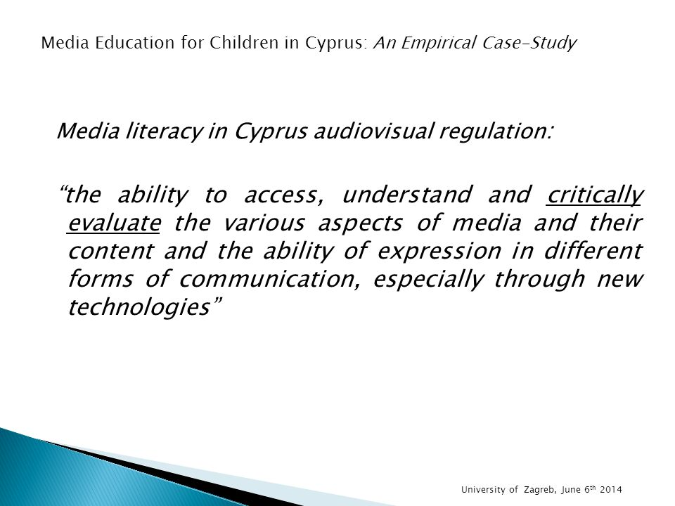 Media literacy in Cyprus audiovisual regulation : the ability to access, understand and critically evaluate the various aspects of media and their content and the ability of expression in different forms of communication, especially through new technologies Media Education for Children in Cyprus: An Empirical Case-Study University of Zagreb, June 6 th 2014