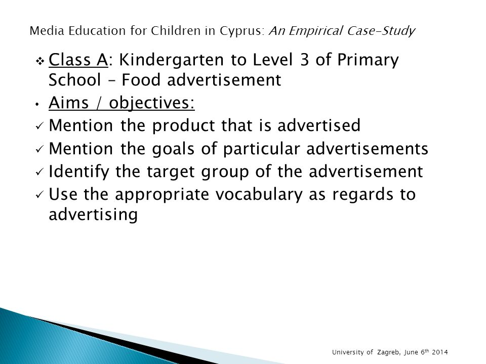  Class A: Kindergarten to Level 3 of Primary School – Food advertisement Aims / objectives: Mention the product that is advertised Mention the goals of particular advertisements Identify the target group of the advertisement Use the appropriate vocabulary as regards to advertising Media Education for Children in Cyprus: An Empirical Case-Study University of Zagreb, June 6 th 2014
