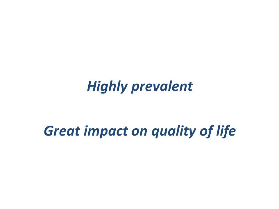 Highly prevalent Great impact on quality of life
