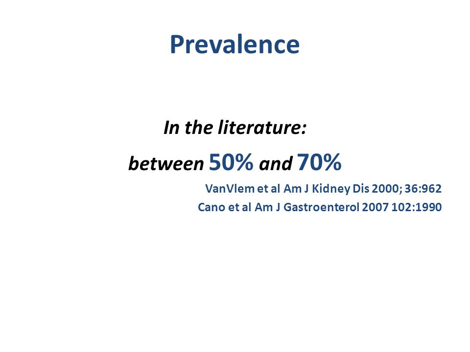 Prevalence In the literature: between 50% and 70% VanVlem et al Am J Kidney Dis 2000; 36:962 Cano et al Am J Gastroenterol 2007 102:1990