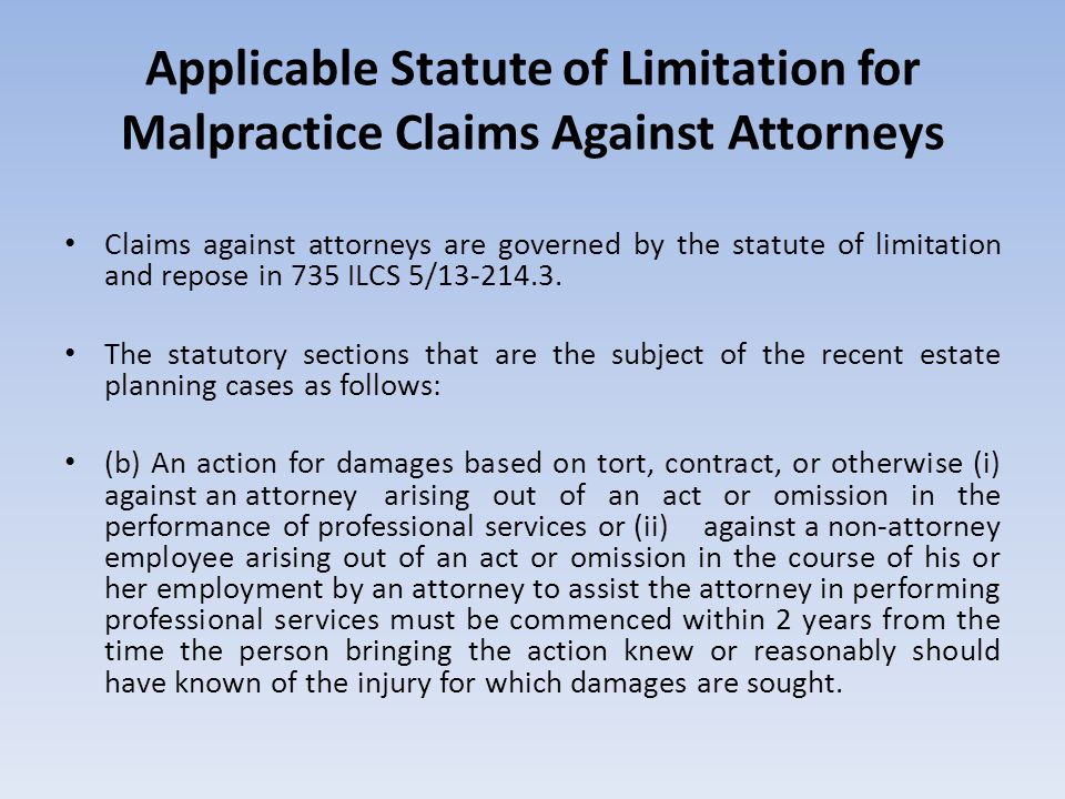 Applicable Statute of Limitation for Malpractice Claims Against Attorneys Claims against attorneys are governed by the statute of limitation and repose in 735 ILCS 5/13-214.3.