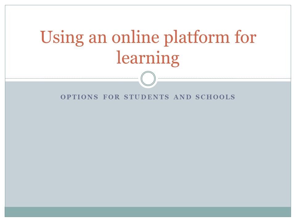 OPTIONS FOR STUDENTS AND SCHOOLS Using an online platform for learning