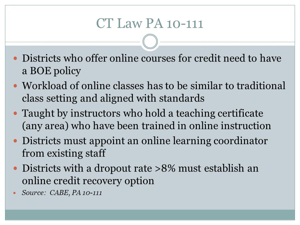 CT Law PA 10-111 Districts who offer online courses for credit need to have a BOE policy Workload of online classes has to be similar to traditional class setting and aligned with standards Taught by instructors who hold a teaching certificate (any area) who have been trained in online instruction Districts must appoint an online learning coordinator from existing staff Districts with a dropout rate >8% must establish an online credit recovery option Source: CABE, PA 10-111