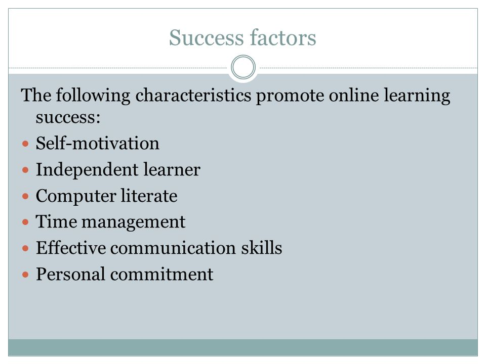 Success factors The following characteristics promote online learning success: Self-motivation Independent learner Computer literate Time management Effective communication skills Personal commitment