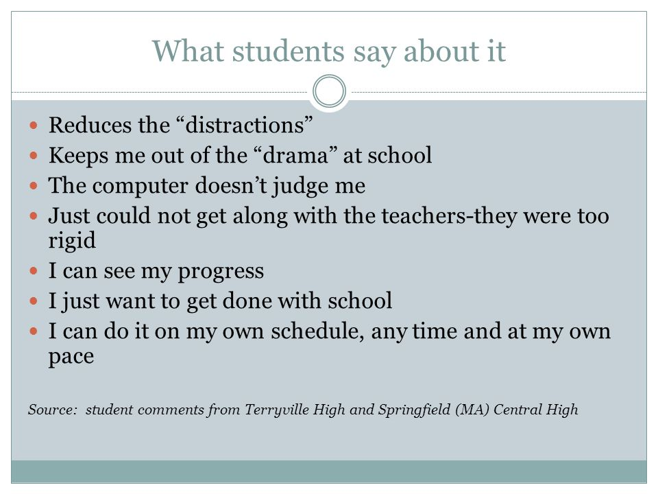 What students say about it Reduces the distractions Keeps me out of the drama at school The computer doesn't judge me Just could not get along with the teachers-they were too rigid I can see my progress I just want to get done with school I can do it on my own schedule, any time and at my own pace Source: student comments from Terryville High and Springfield (MA) Central High