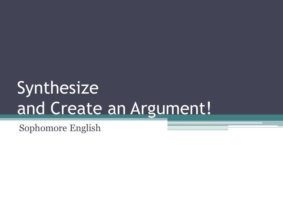 Synthesize and Create an Argument! Sophomore English