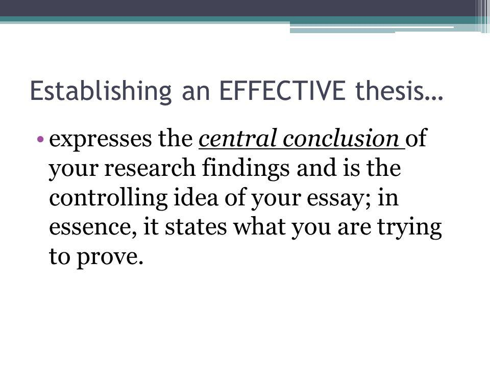 Establishing an EFFECTIVE thesis… expresses the central conclusion of your research findings and is the controlling idea of your essay; in essence, it