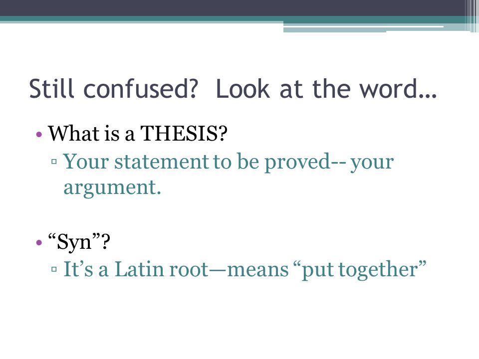 """Still confused? Look at the word… What is a THESIS? ▫Your statement to be proved-- your argument. """"Syn""""? ▫It's a Latin root—means """"put together"""""""