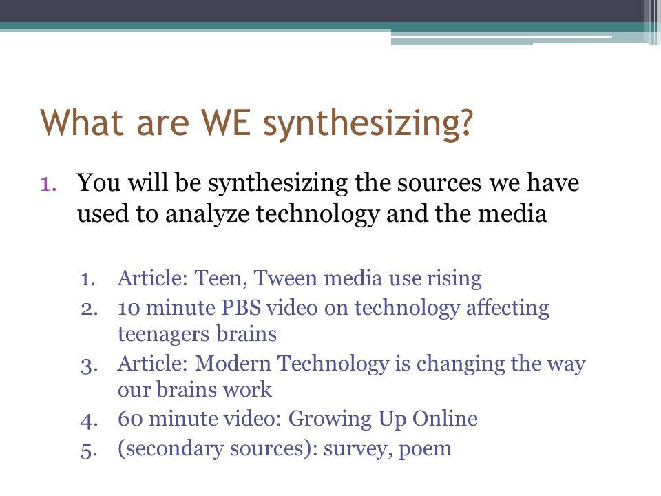 What are WE synthesizing? 1.You will be synthesizing the sources we have used to analyze technology and the media 1.Article: Teen, Tween media use ris