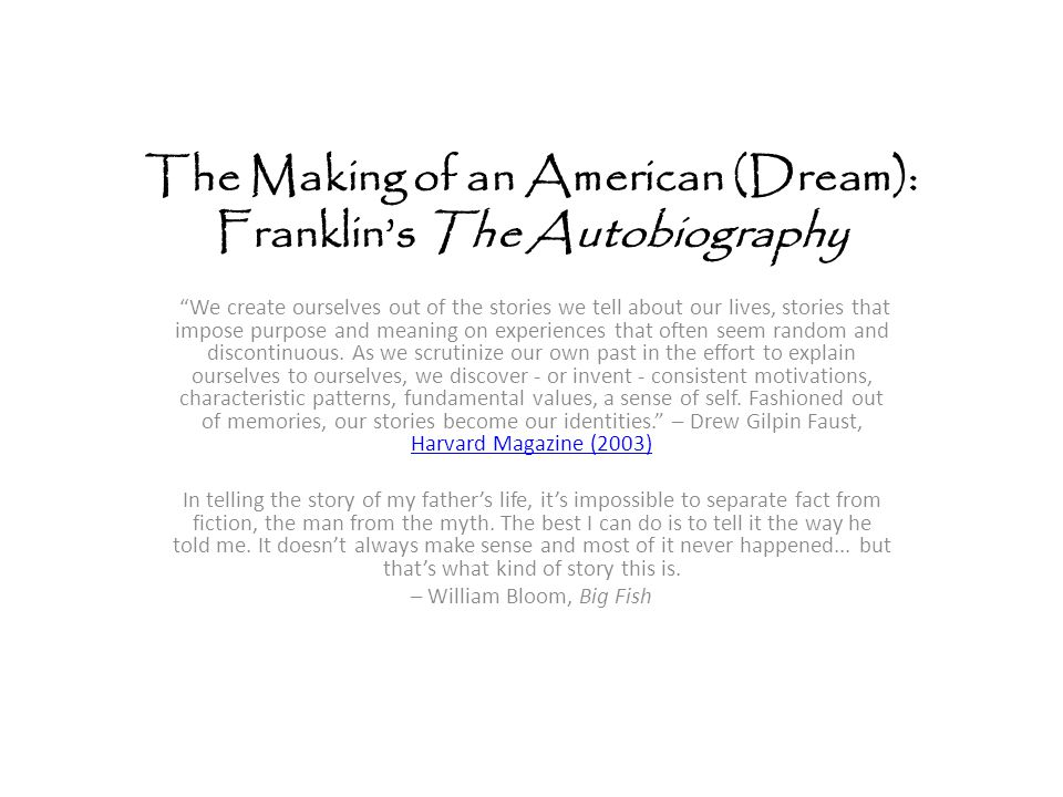 The Making of an American (Dream): Franklin's The Autobiography We create ourselves out of the stories we tell about our lives, stories that impose purpose and meaning on experiences that often seem random and discontinuous.